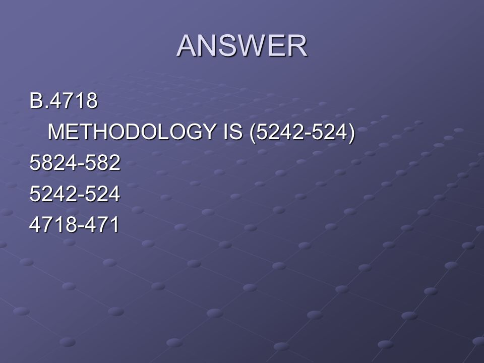 ANSWER B.4718 METHODOLOGY IS ( )