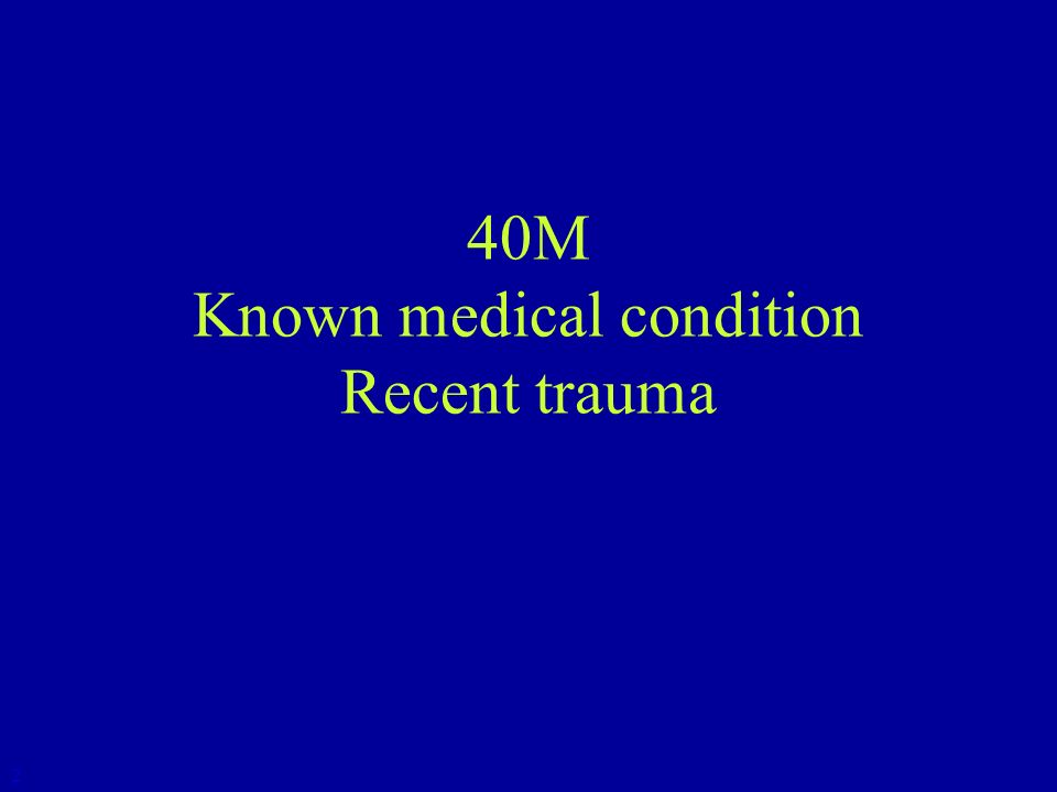 40M Known medical condition Recent trauma