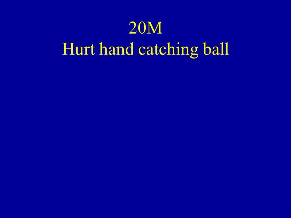 20M Hurt hand catching ball