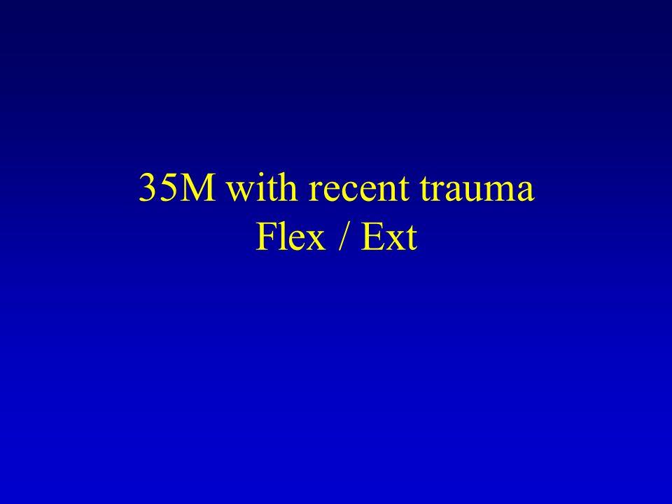 35M with recent trauma Flex / Ext