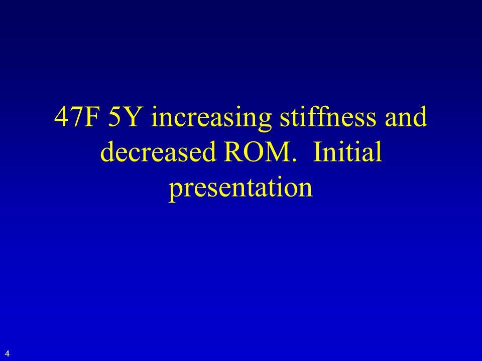 47F 5Y increasing stiffness and decreased ROM. Initial presentation