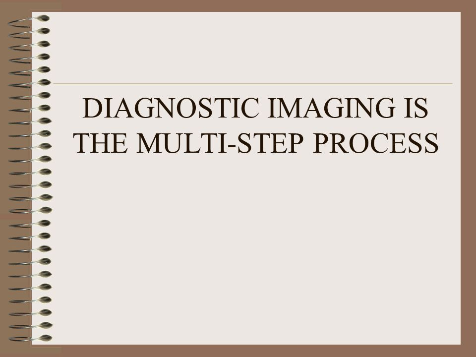 DIAGNOSTIC IMAGING IS THE MULTI-STEP PROCESS