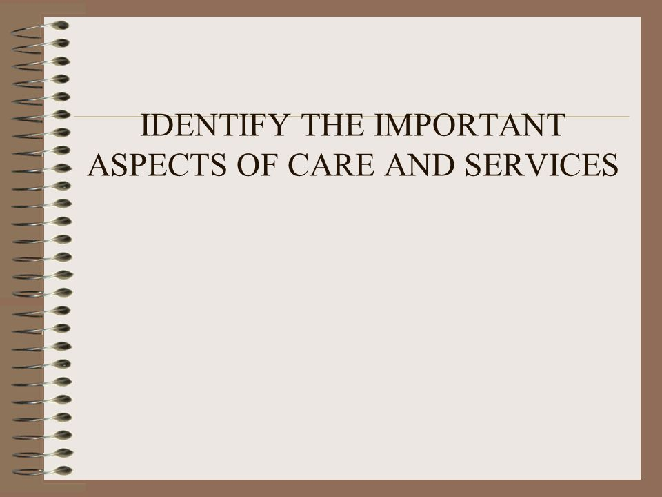 IDENTIFY THE IMPORTANT ASPECTS OF CARE AND SERVICES