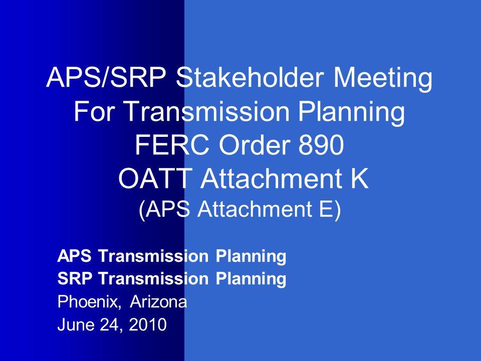 APS/SRP Stakeholder Meeting For Transmission Planning FERC Order 890 OATT Attachment K (APS Attachment E)