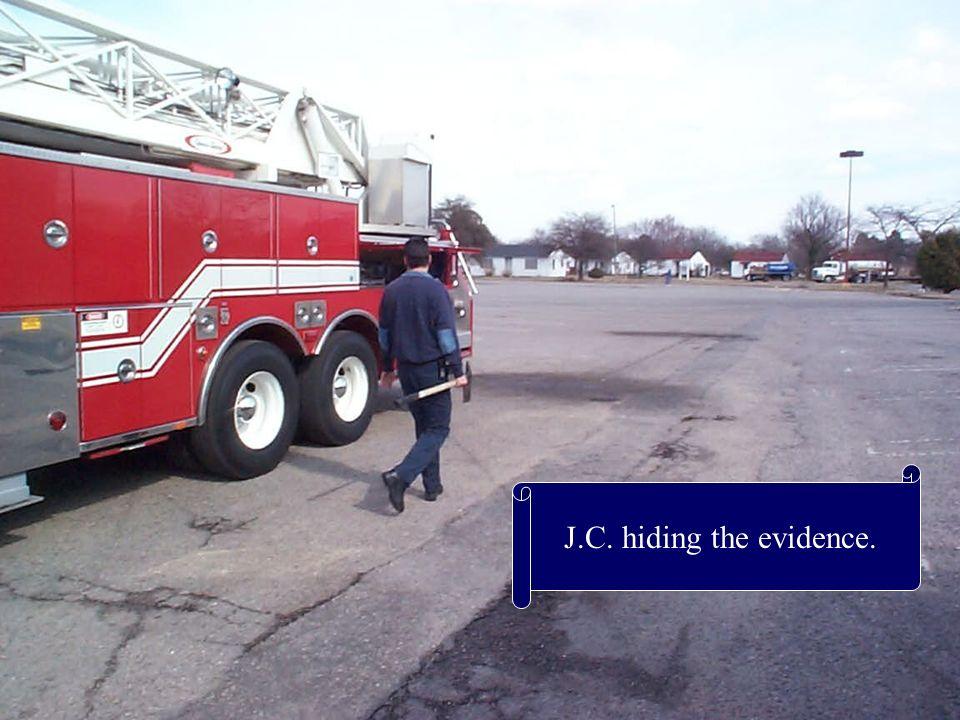 J.C. hiding the evidence.