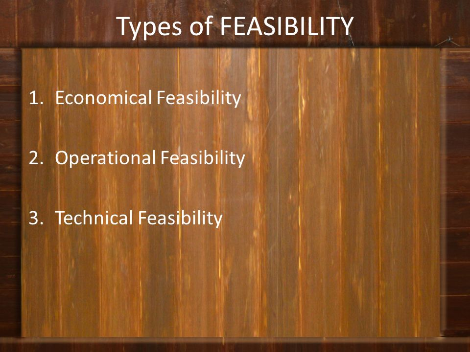 Types of FEASIBILITY Economical Feasibility Operational Feasibility