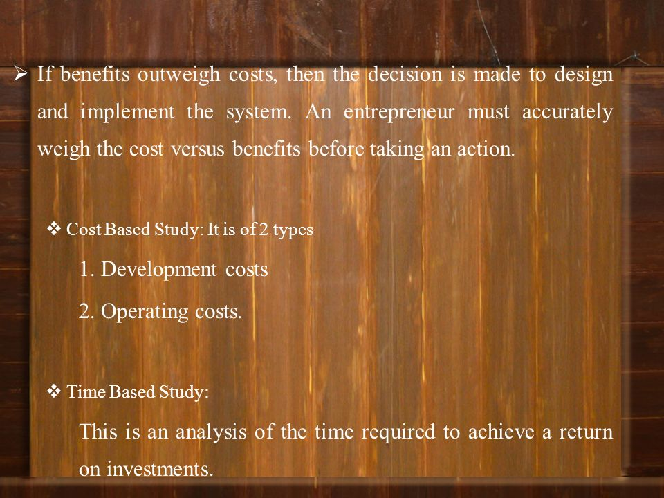 If benefits outweigh costs, then the decision is made to design and implement the system. An entrepreneur must accurately weigh the cost versus benefits before taking an action.