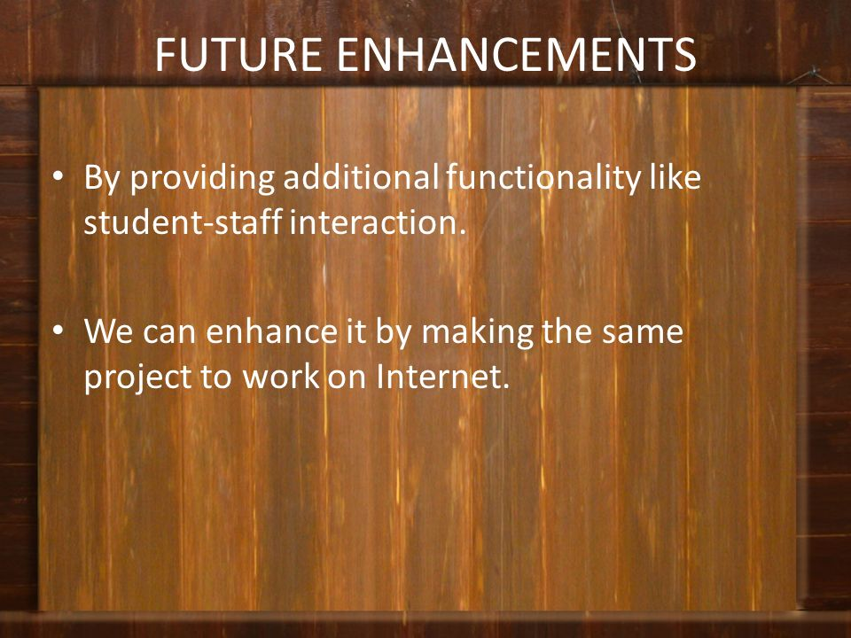 FUTURE ENHANCEMENTS By providing additional functionality like student-staff interaction.