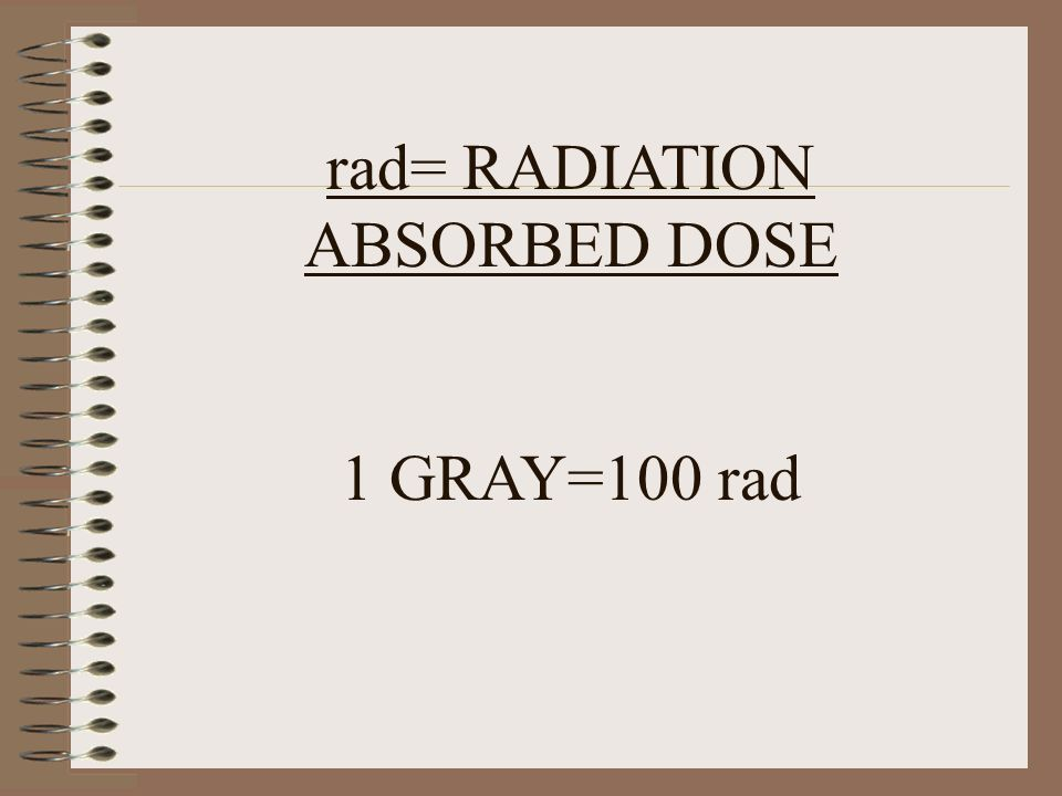 rad= RADIATION ABSORBED DOSE 1 GRAY=100 rad