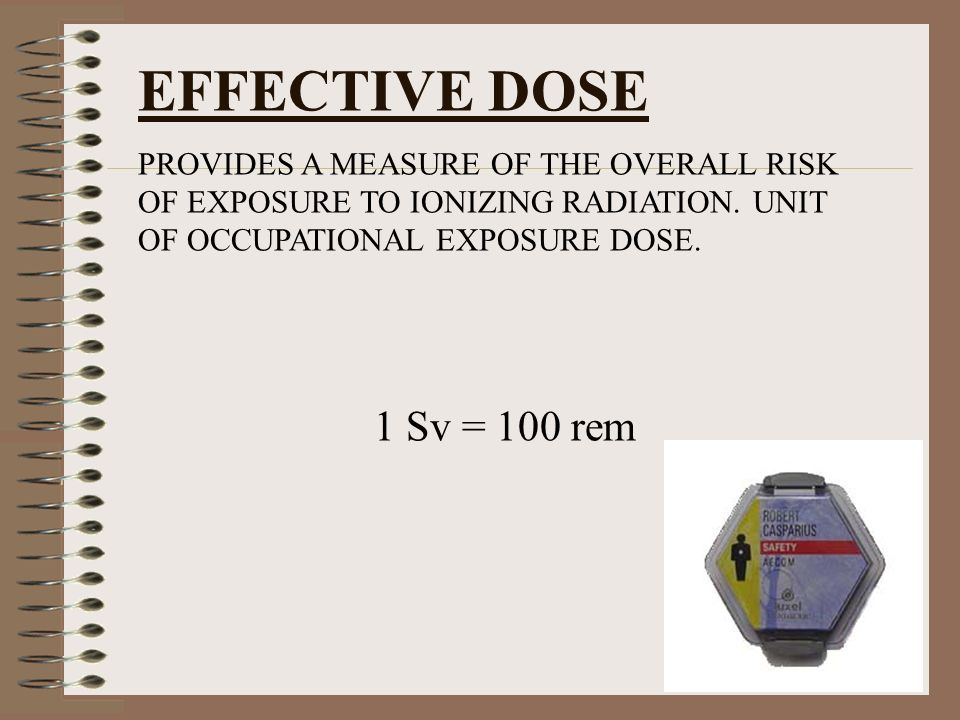 EFFECTIVE DOSE PROVIDES A MEASURE OF THE OVERALL RISK OF EXPOSURE TO IONIZING RADIATION. UNIT OF OCCUPATIONAL EXPOSURE DOSE.