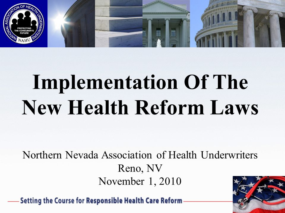 Implementation Of The New Health Reform Laws Northern Nevada Association of Health Underwriters Reno, NV November 1, 2010