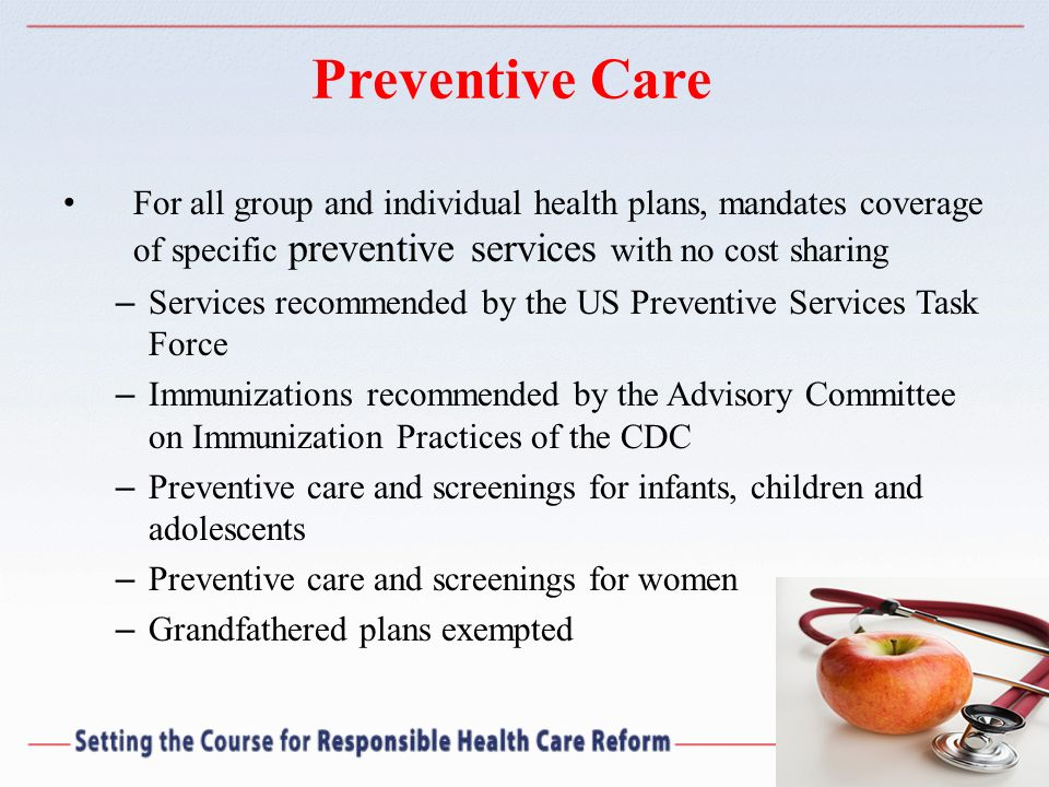 Preventive Care For all group and individual health plans, mandates coverage of specific preventive services with no cost sharing.