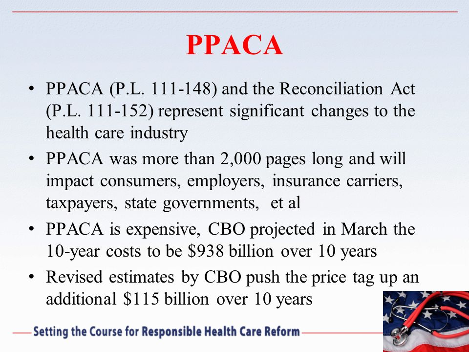 PPACA PPACA (P.L. 111-148) and the Reconciliation Act (P.L. 111-152) represent significant changes to the health care industry.