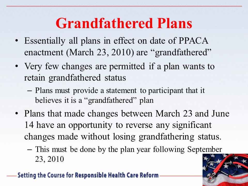 Grandfathered Plans Essentially all plans in effect on date of PPACA enactment (March 23, 2010) are grandfathered