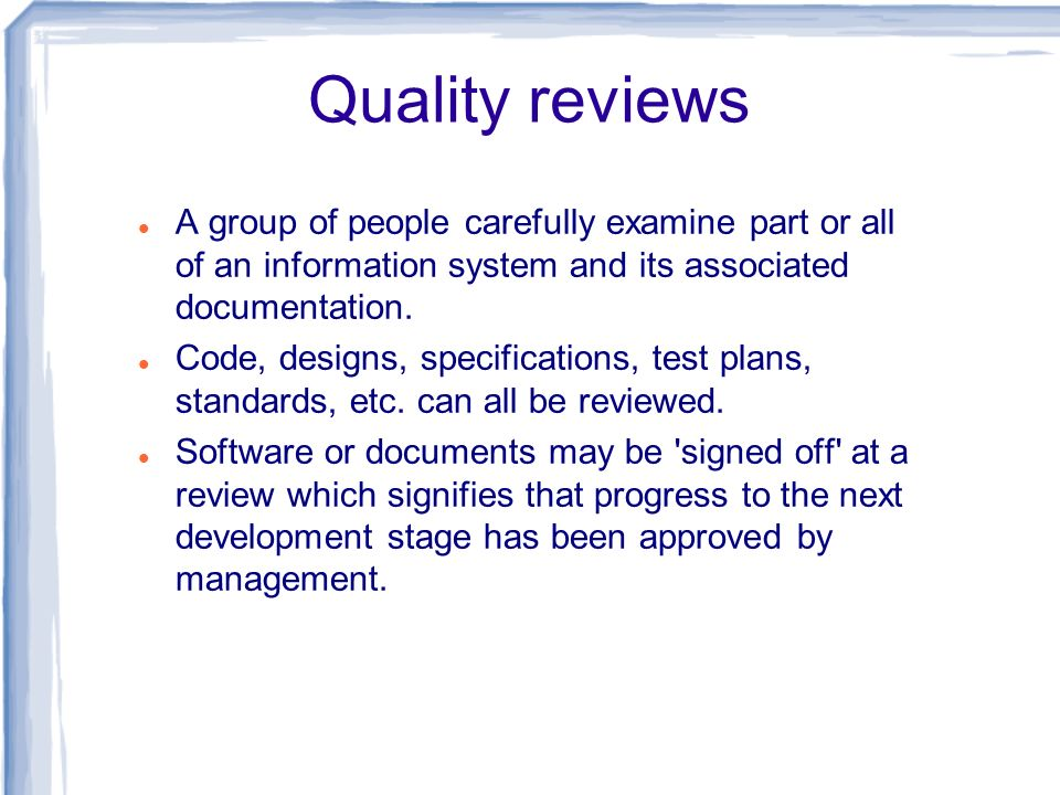 Quality reviews A group of people carefully examine part or all of an information system and its associated documentation.