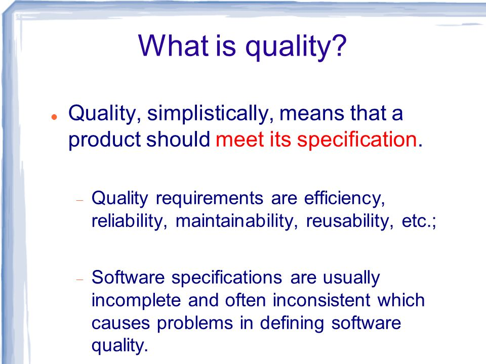 What is quality Quality, simplistically, means that a product should meet its specification.