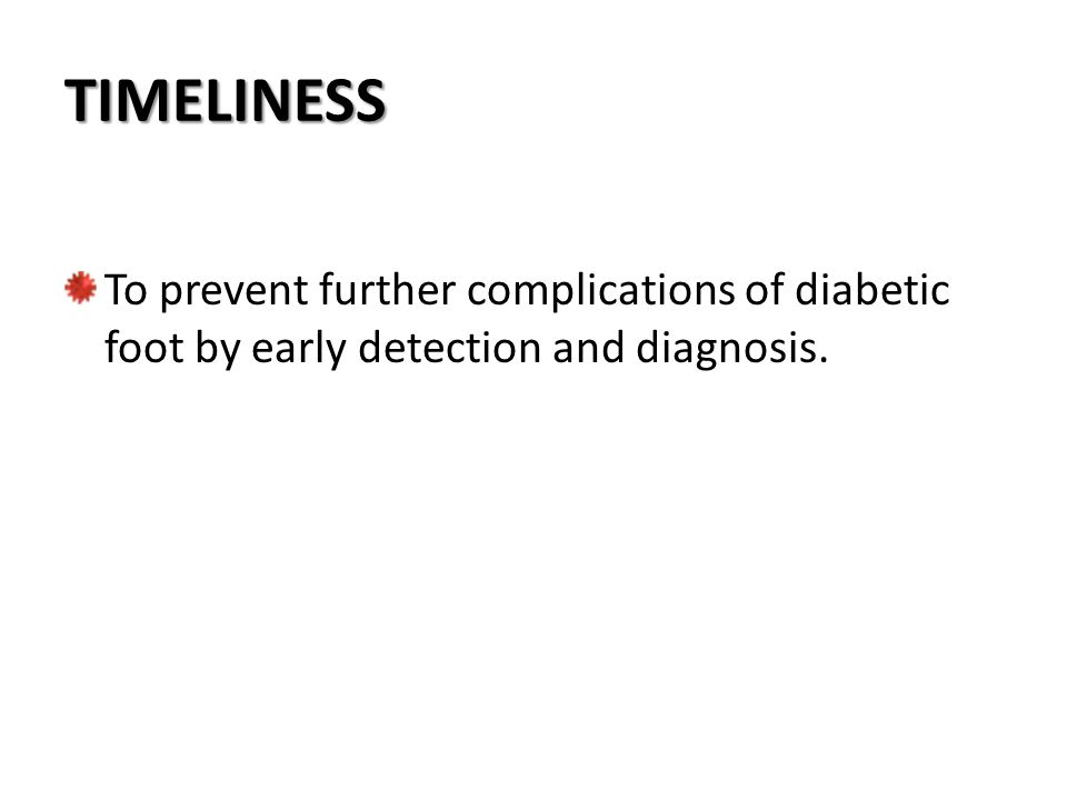 TIMELINESS To prevent further complications of diabetic foot by early detection and diagnosis.