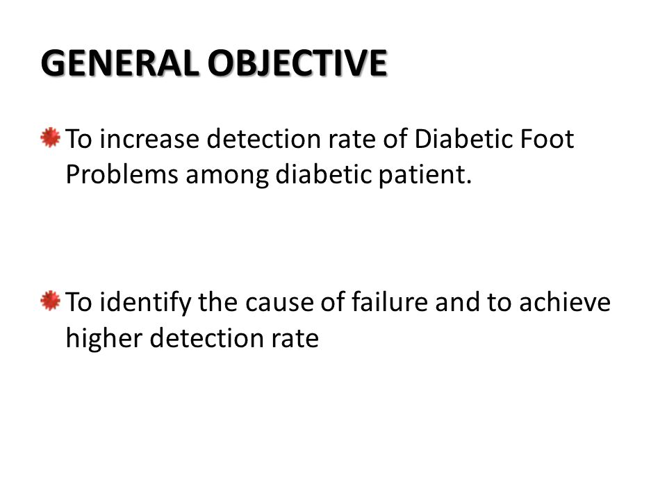 GENERAL OBJECTIVE To increase detection rate of Diabetic Foot Problems among diabetic patient.