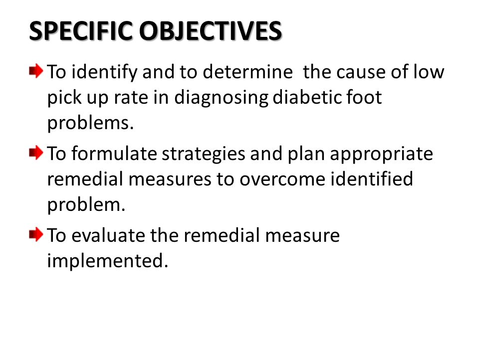 SPECIFIC OBJECTIVES To identify and to determine the cause of low pick up rate in diagnosing diabetic foot problems.
