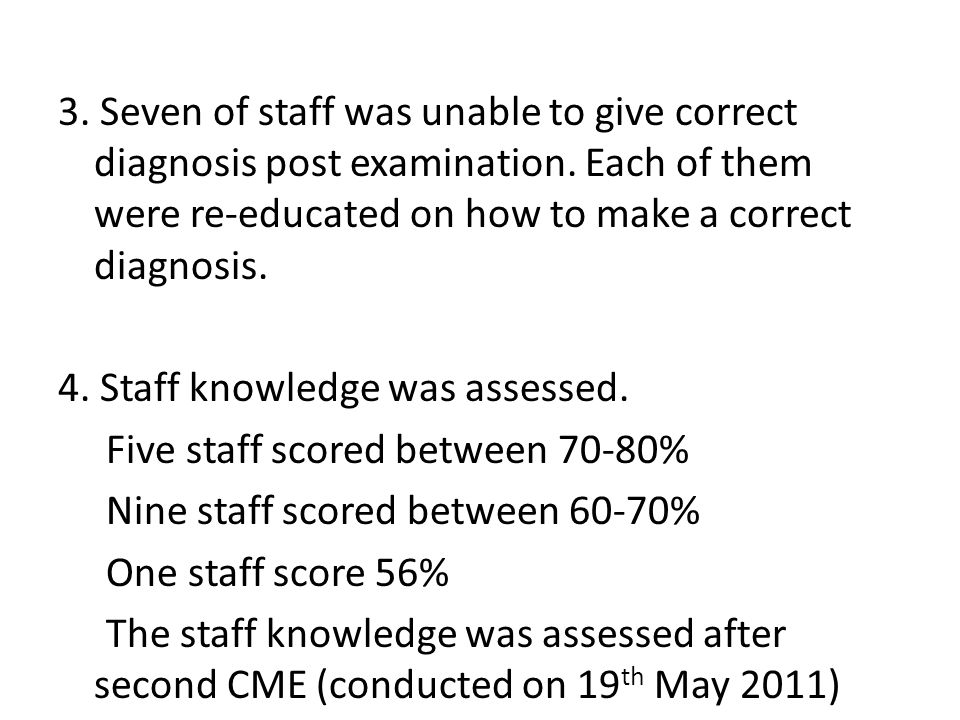3. Seven of staff was unable to give correct diagnosis post examination. Each of them were re-educated on how to make a correct diagnosis.