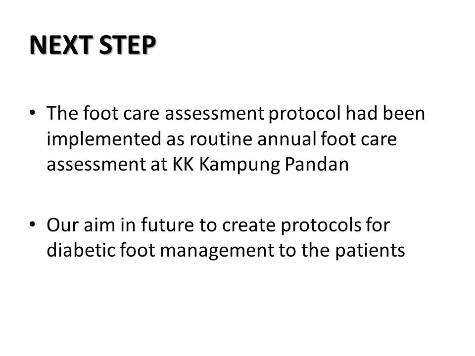 NEXT STEP The foot care assessment protocol had been implemented as routine annual foot care assessment at KK Kampung Pandan.