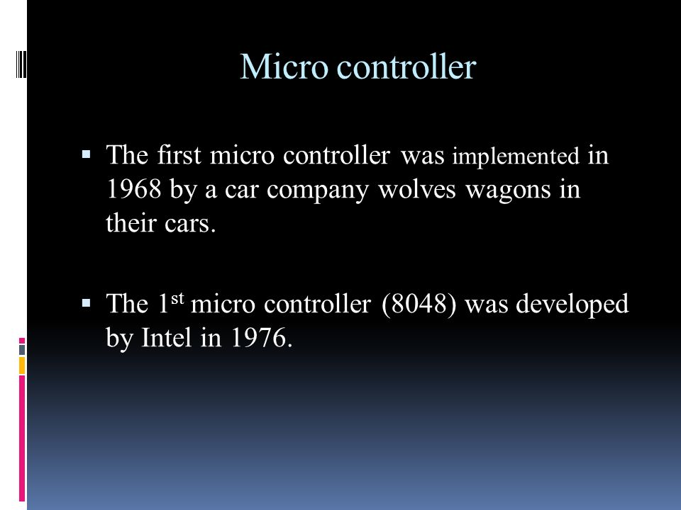 Micro controller The first micro controller was implemented in 1968 by a car company wolves wagons in their cars.