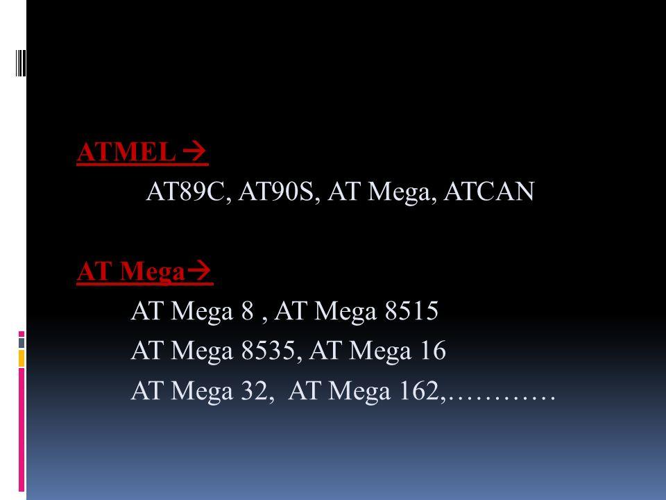 ATMEL  AT89C, AT90S, AT Mega, ATCAN. AT Mega AT Mega 8 , AT Mega 8515. AT Mega 8535, AT Mega 16.