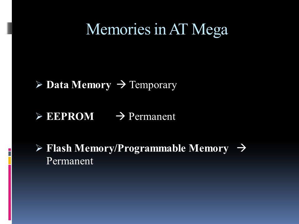 Memories in AT Mega Data Memory  Temporary EEPROM  Permanent