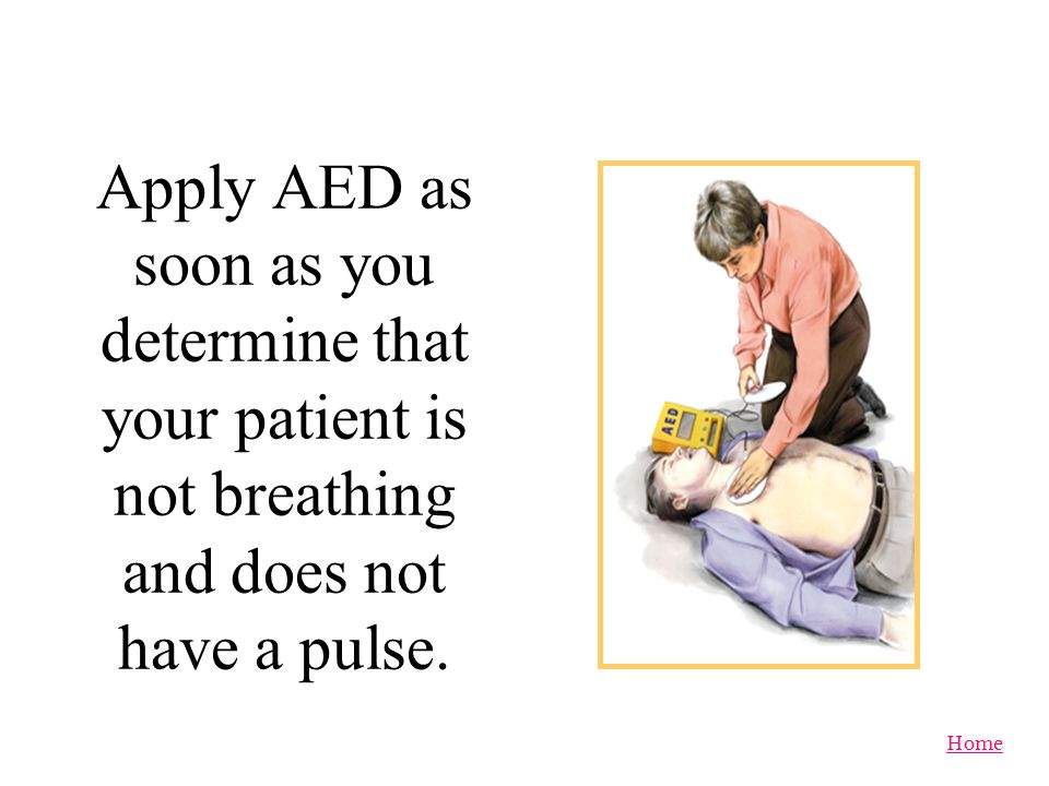 Apply AED as soon as you determine that your patient is not breathing and does not have a pulse.