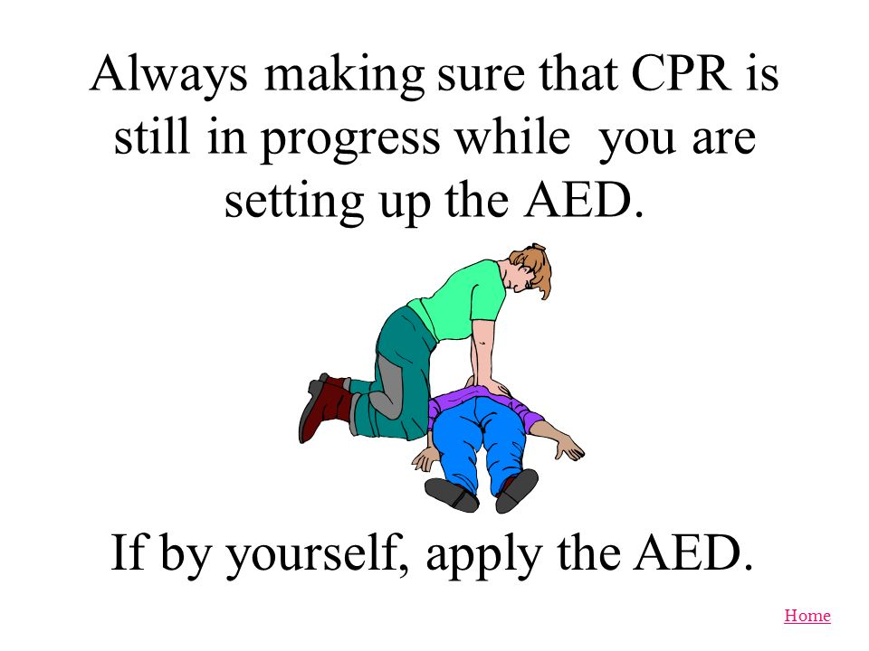 Always making sure that CPR is still in progress while you are setting up the AED.
