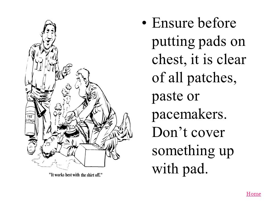 Ensure before putting pads on chest, it is clear of all patches, paste or pacemakers.