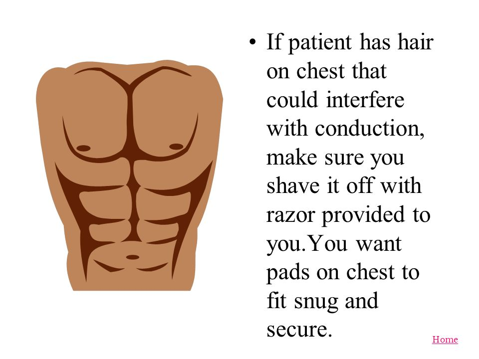 If patient has hair on chest that could interfere with conduction, make sure you shave it off with razor provided to you.You want pads on chest to fit snug and secure.