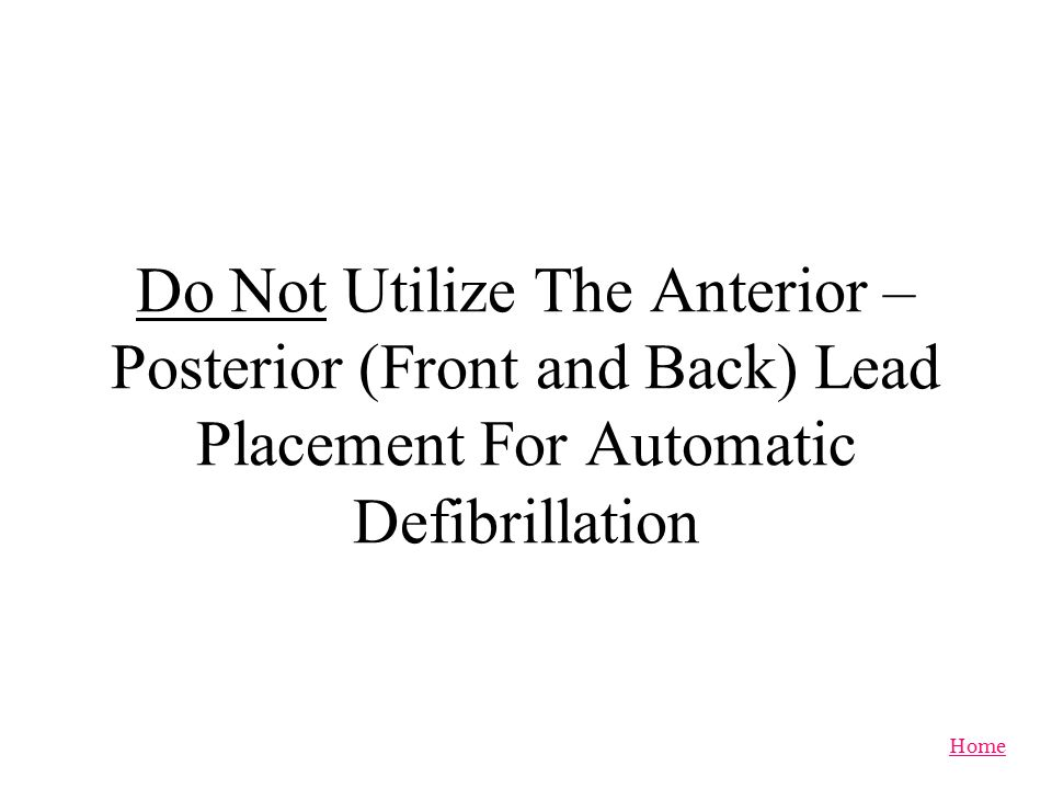 Do Not Utilize The Anterior – Posterior (Front and Back) Lead Placement For Automatic Defibrillation