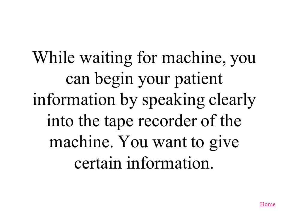 While waiting for machine, you can begin your patient information by speaking clearly into the tape recorder of the machine.