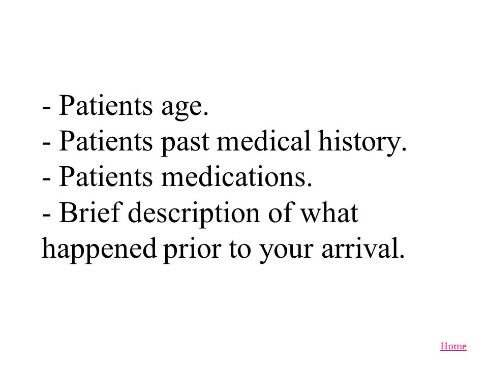 - Patients age. - Patients past medical history. - Patients medications.