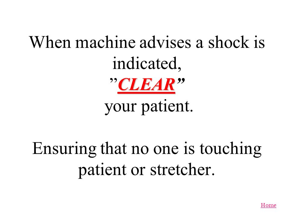 When machine advises a shock is indicated, CLEAR your patient