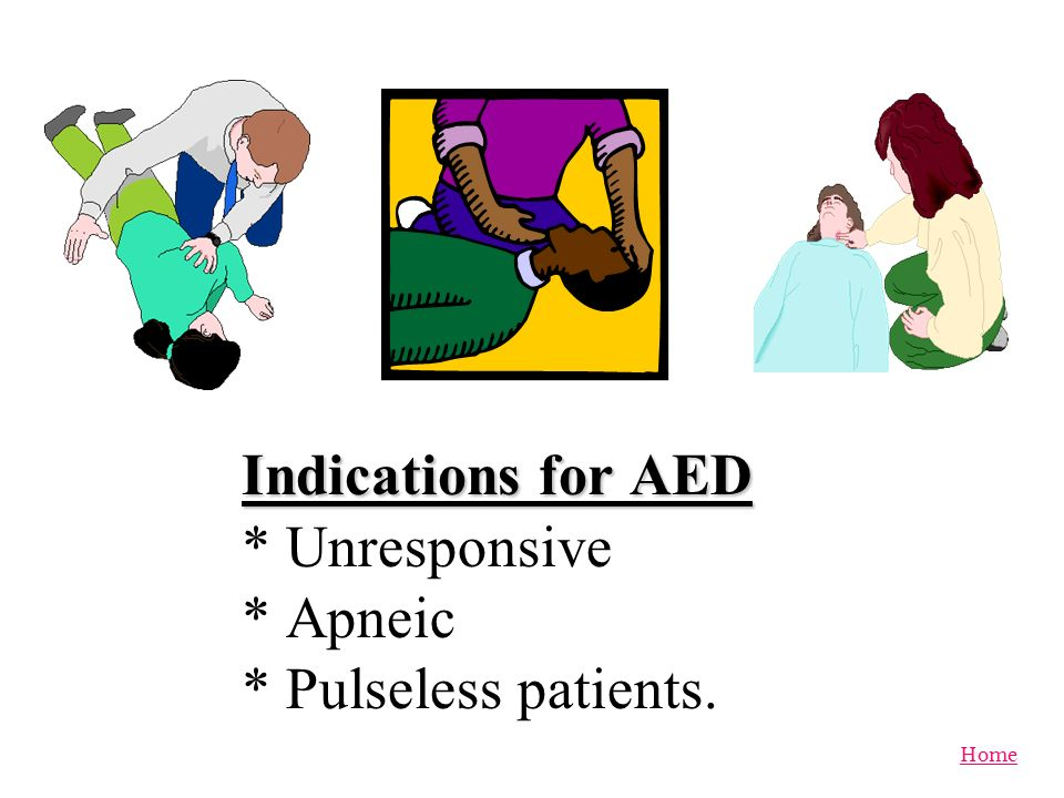 Indications for AED * Unresponsive * Apneic * Pulseless patients.