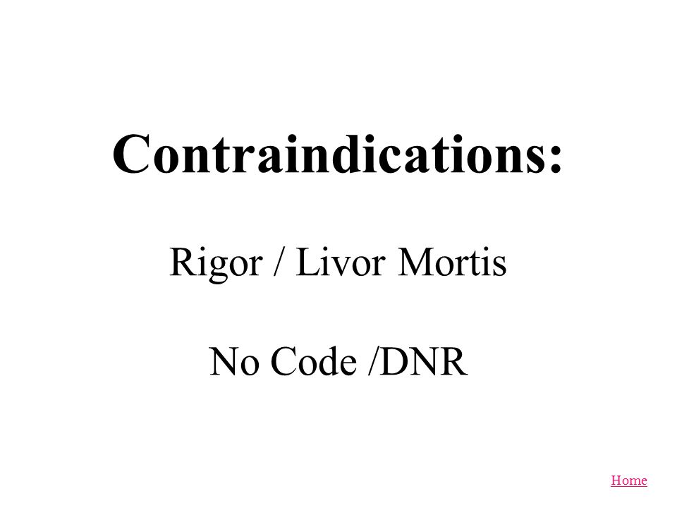 Contraindications: Rigor / Livor Mortis No Code /DNR