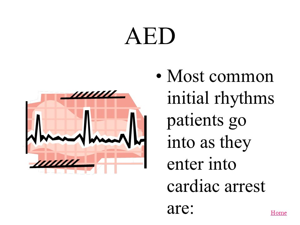 AED Most common initial rhythms patients go into as they enter into cardiac arrest are: