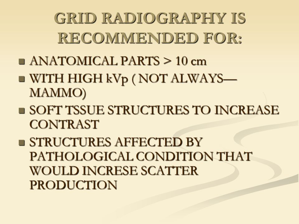 GRID RADIOGRAPHY IS RECOMMENDED FOR:
