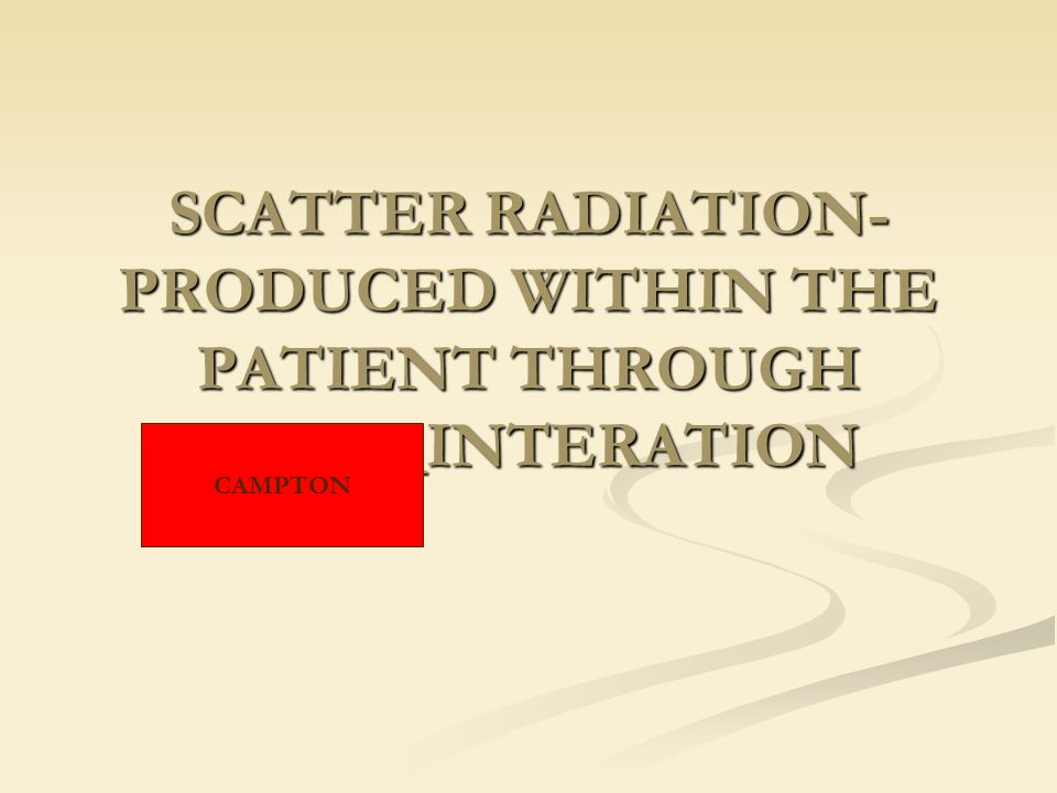 SCATTER RADIATION-PRODUCED WITHIN THE PATIENT THROUGH _______INTERATION