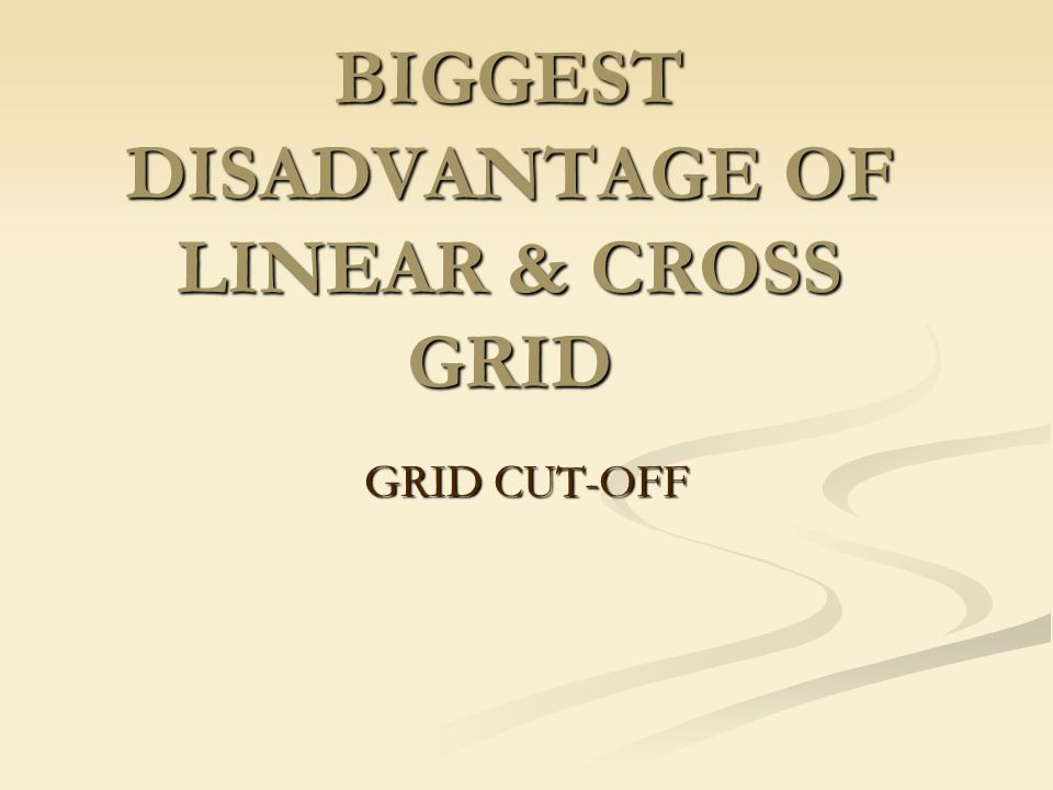 BIGGEST DISADVANTAGE OF LINEAR & CROSS GRID