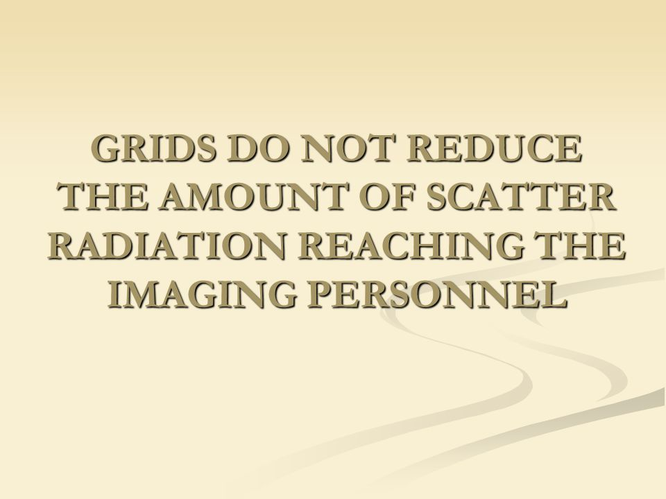 GRIDS DO NOT REDUCE THE AMOUNT OF SCATTER RADIATION REACHING THE IMAGING PERSONNEL