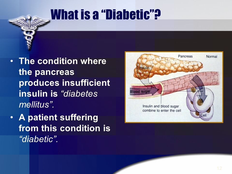 What is a Diabetic The condition where the pancreas produces insufficient insulin is diabetes mellitus .