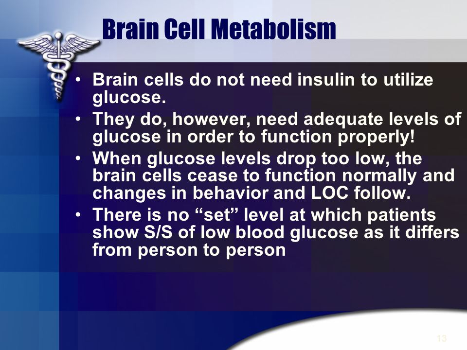 Brain Cell Metabolism Brain cells do not need insulin to utilize glucose.