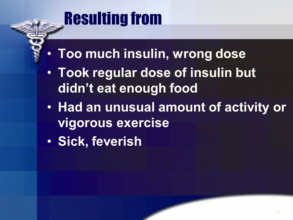 Resulting from Too much insulin, wrong dose