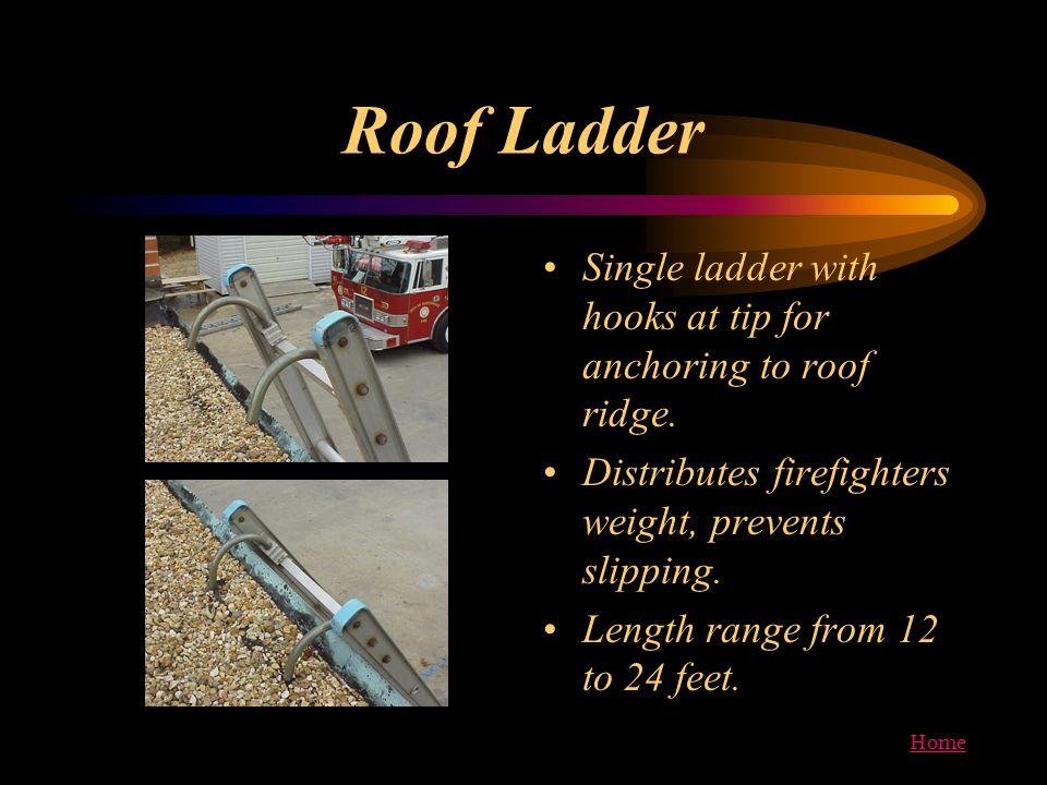 Roof Ladder Single ladder with hooks at tip for anchoring to roof ridge. Distributes firefighters weight, prevents slipping.