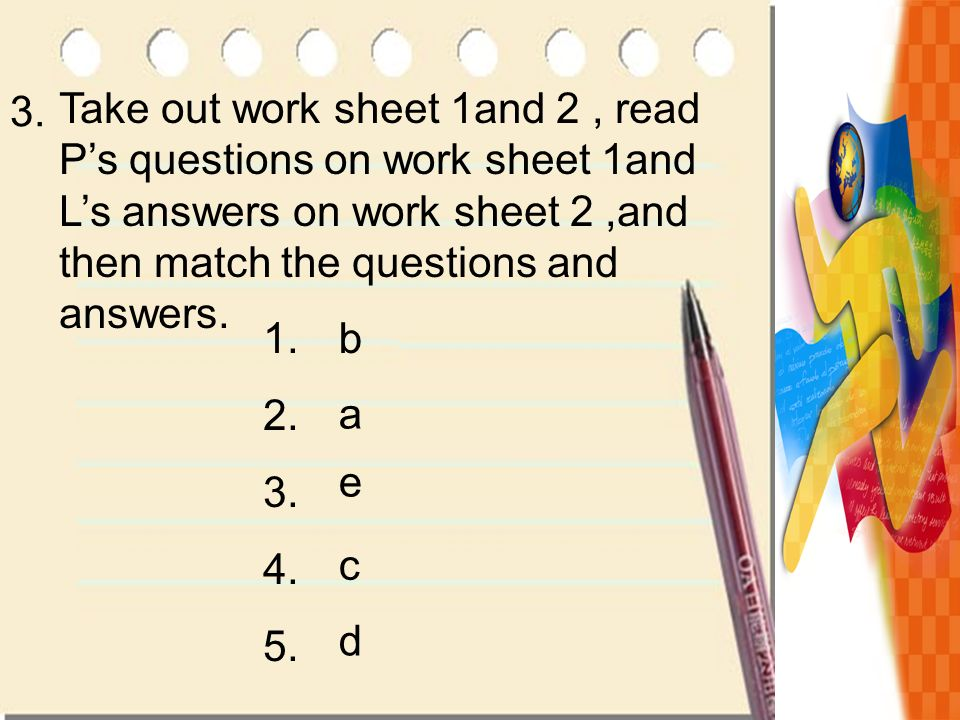 Take out work sheet 1and 2 , read P's questions on work sheet 1and L's answers on work sheet 2 ,and then match the questions and answers.