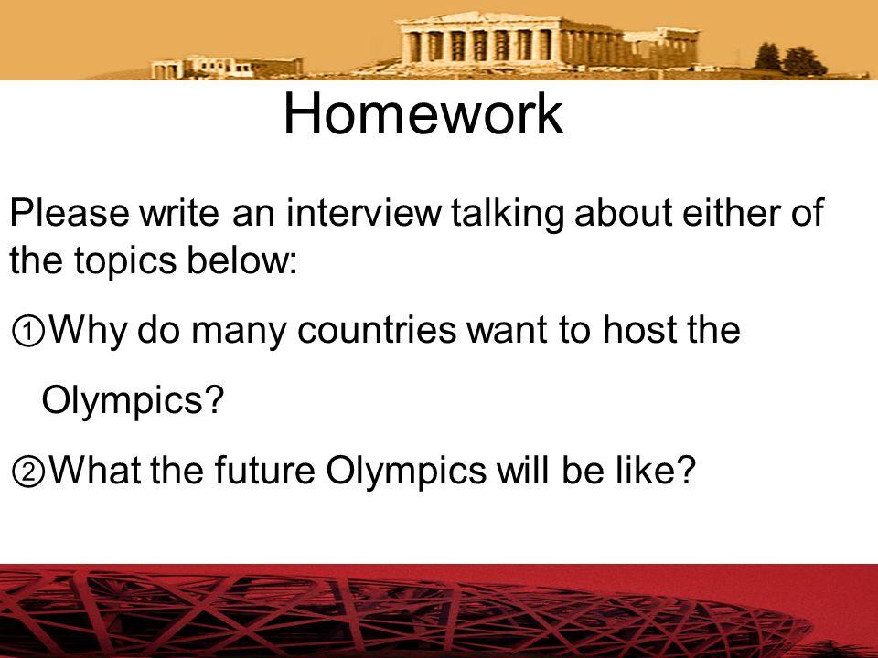 Homework Please write an interview talking about either of the topics below: ①Why do many countries want to host the.