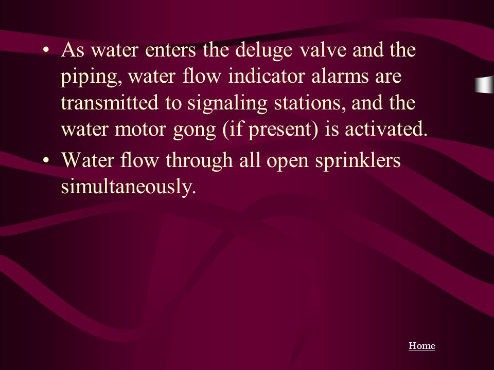 As water enters the deluge valve and the piping, water flow indicator alarms are transmitted to signaling stations, and the water motor gong (if present) is activated.